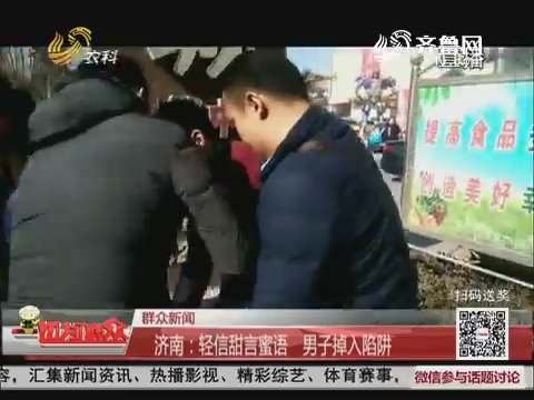 【群众新闻】济南:轻信甜言蜜语 男子掉入陷阱