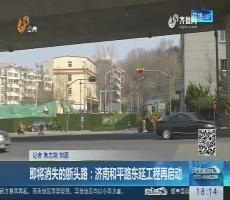 即将消失的断头路:济南和平路东延工程再启动