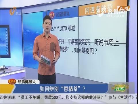 """阿速有妙招:如何辨别""""香精茶""""?"""