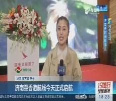 【闪电连线】济南至香港航线3月26日正式启航