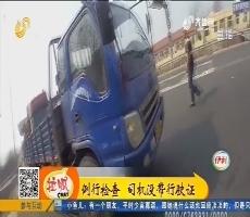 禹城:例行检查 司机没带行驶证
