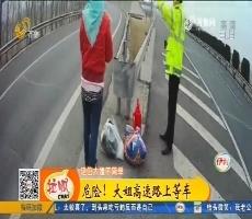淄博:危险!大姐高速路上等车