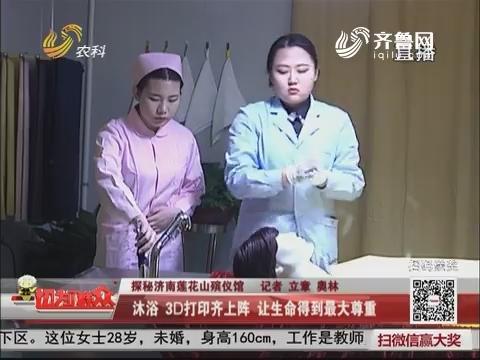 【探秘济南莲花山殡仪馆】沐浴 3D打印齐上阵 让生命得到最大尊重