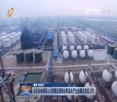 山东启动城镇人口密集区危险化学品生产企业搬迁改造工作