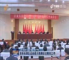 济南长清区启动最大规模征迁棚改工作