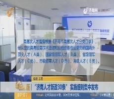 """""""济南人才新政30条"""" 实施细则集中发布"""