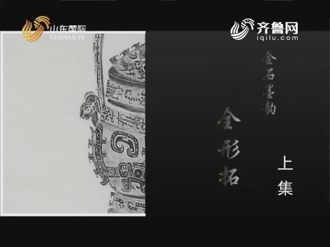 2018年03月27日《齐风》:金石墨韵 金形拓(上集)