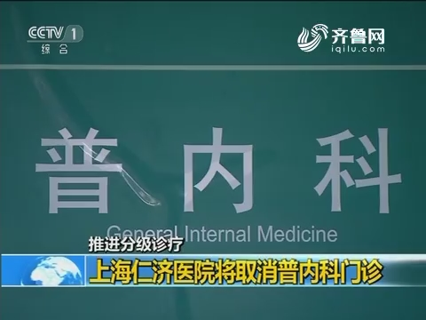 推进分级诊疗 上海仁济医院将取消普内科门诊