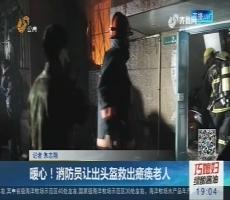 济南:暖心!消防员让出头盔救出瘫痪老人