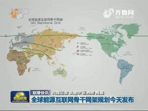 【联播快讯】全球能源互联网骨干网架规划今天发布