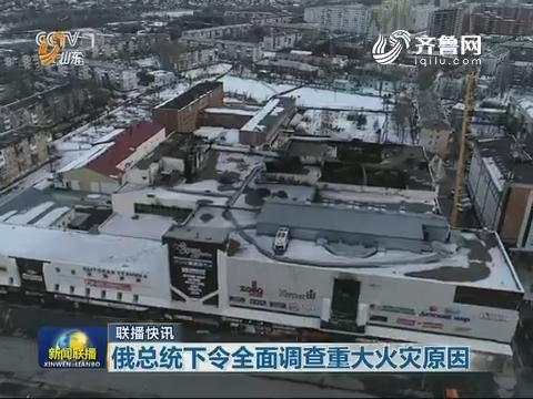 【联播快讯】俄总统下令全面调查重大火灾原因