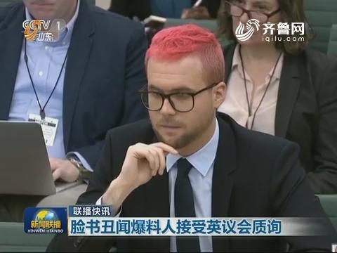【联播快讯】脸书丑闻爆料人接受英议会质询