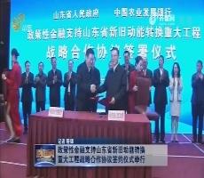 政策性金融支持山东省新旧动能转换重大工程战略合作协议签约仪式举行