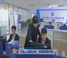 """【引才新政】""""济南人才新政30条"""" 实施细则集中发布"""