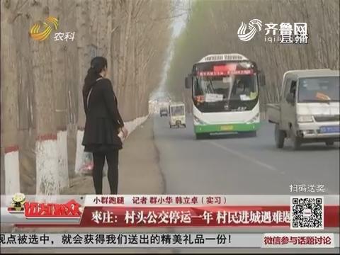 【小群跑腿】枣庄:村头公交停运一年 村民进城遇难题