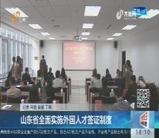 山东省全面实施外国人才签证制度