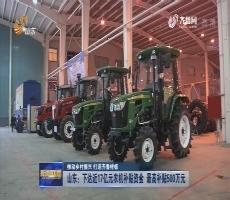 【推动乡村振兴 打造齐鲁样板】山东:下达近17亿元农机补贴资金 最高补贴500万元