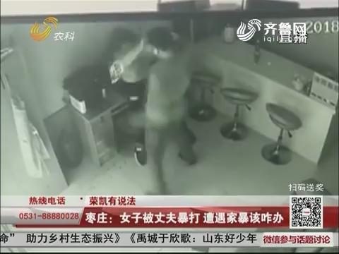 【荣凯有说法】枣庄:女子被丈夫暴打 遭遇家暴该咋办