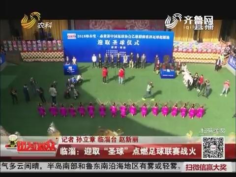 """临淄:迎取""""圣球"""" 点燃足球联赛战火"""