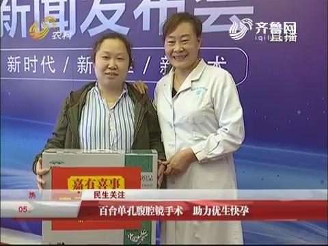 【民生关注】济南:百台单孔腹腔镜手术 助力优生快孕