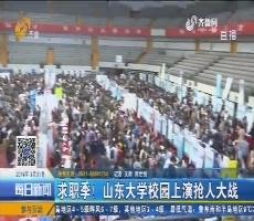 济南:求职季!山东大学校园上演抢人大战