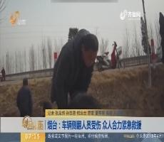 【闪电新闻排行榜】烟台:车辆侧翻人员受伤 众人合力紧急救援