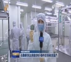 【动能转换看落实】直播连线——石墨烯有机太阳能光电子器件在菏泽实现量产
