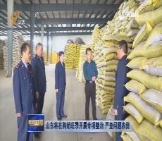山东将在购销旺季开展专项整治 严查问题农资