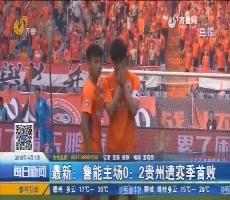最新:鲁能主场0:2贵州遭赛季首败