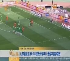 【闪电新闻排行榜】山东鲁能主场0-2不敌贵州恒丰队  遭遇本赛季首败