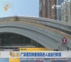 【闪电新闻排行榜】广深港高铁香港段进入试运行阶段