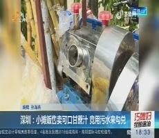 深圳:小摊贩售卖可口甘蔗汁 竟用污水来勾兑