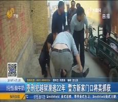 武城:重刑犯越狱潜逃22年 警方新家门口将其抓获