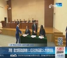 济南:助力新旧动能转换 1.1亿元支持高层次人才创新创业