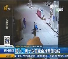 临沂:男子深夜蒙面抢劫加油站