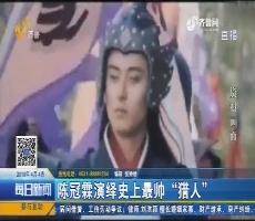 """【好戏在后头】陈冠霖演绎史上最帅""""猎人"""""""