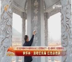 20180405《齐鲁先锋》:在习近平新时代中国特色社会主义思想指引下·进入新时代 党员新作为 李怀林——清明忆先辈 红色永传承