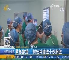 济南:紧急救援!树枝斜插进小伙胸腔
