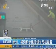 滕州:桥洞积水淹没轿车司机被困
