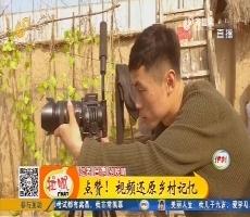 高唐:点赞!视频还原乡村记忆