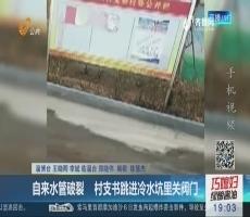 淄博:自来水管破裂 村支书跳进冷水坑里关阀门