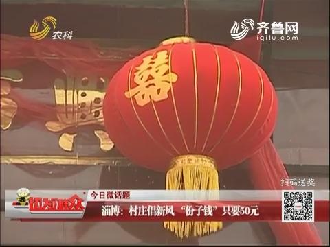 """【今日微话题】淄博:村庄倡新风 """"份子钱""""只要50元"""