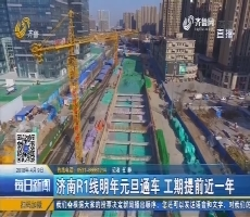 济南R1线明年元旦通车 工期提前近一年