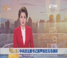 中央政法委书记郭声琨在青岛调研