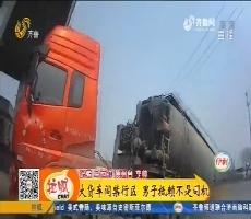 德州:大货车闯禁行区 男子抵赖不是司机