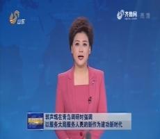 郭声琨在青岛调研时强调 以服务大局服务人民的新作为建功新时代
