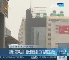 济南:560平方米!最大面积违规LED广告屏正在拆除