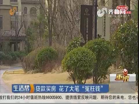 """【重磅】潍坊:贷款买房 花了大笔""""冤枉钱"""""""
