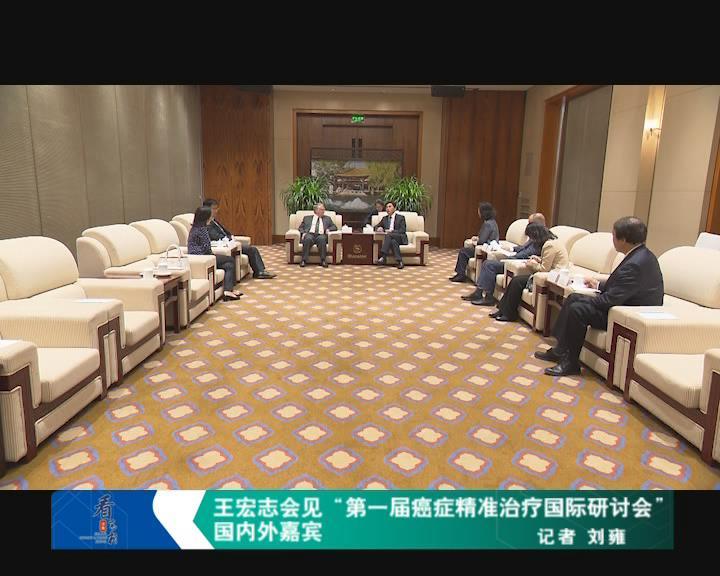 """王宏志会见""""第一届癌症精准治疗国际研讨会""""国内外嘉宾"""