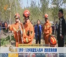 【闪电新闻排行榜】济宁:12岁孩童坠入机井 消防紧急救援